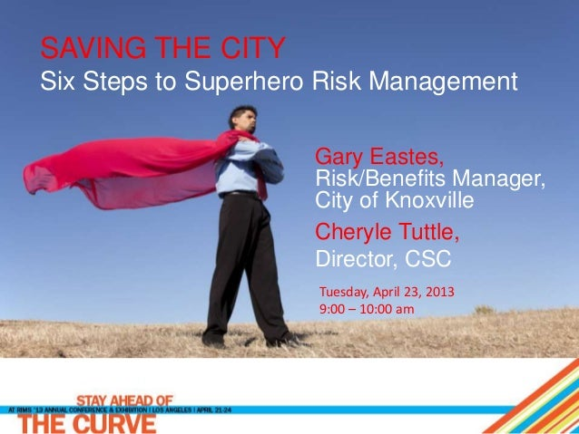 SAVING THE CITY Six Steps to Superhero Risk Management Gary Eastes, Risk/Benefits Manager, City of Knoxville Cheryle Tuttl...