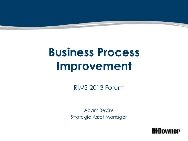 Business Process Improvement    RIMS 2013 Forum         Adam Bevins   Strategic Asset Manager