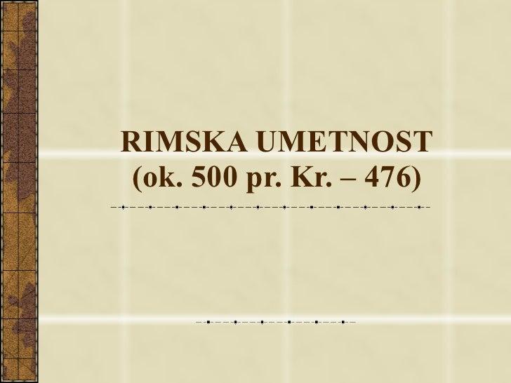 RIMSKA UMETNOST (ok. 500 pr. Kr. – 476)