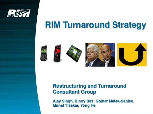 RIM Turnaround Strategy Restructuring and Turnaround Consultant Group Ajay Singh, Binoy Das, Golnar Malek-Saniee, Munaf Ti...