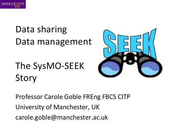 Data sharing Data management The SysMO-SEEK Story Professor Carole Goble FREng FBCS CITP University of Manchester, UK caro...