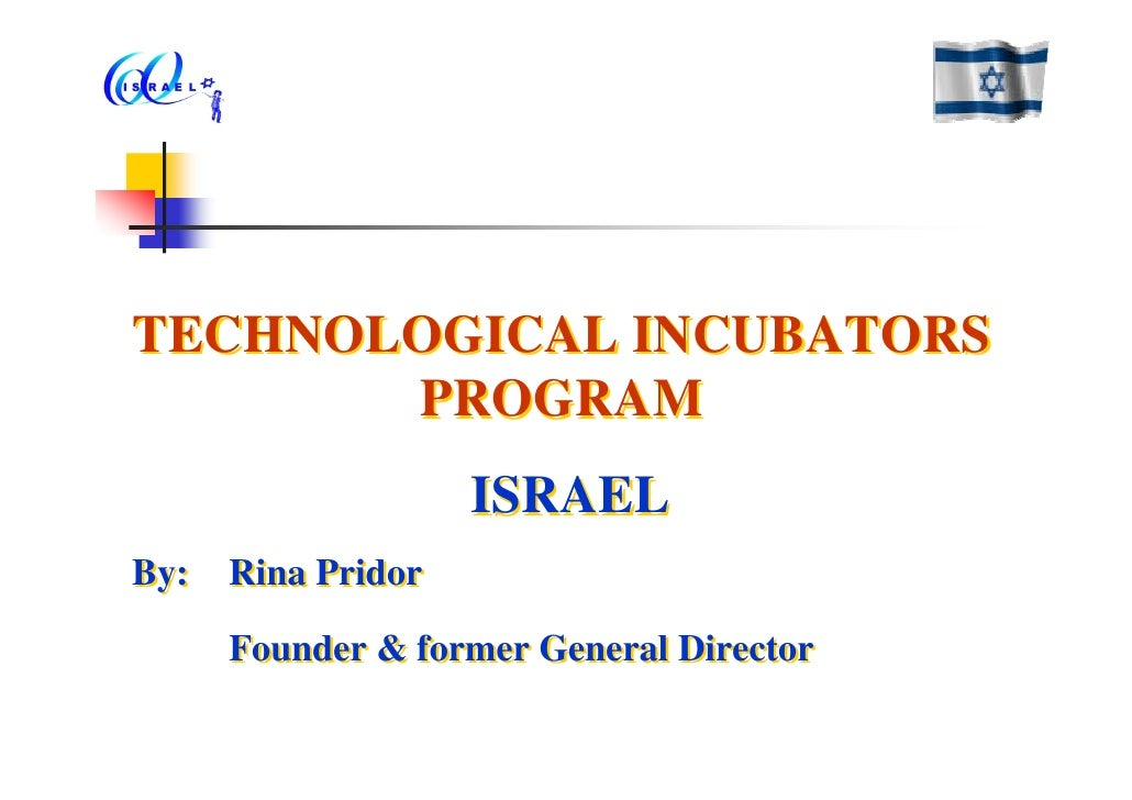 TECHNOLOGICAL INCUBATORS        PROGRAM                   ISRAEL By: Rina Pridor      Founder & former General Director