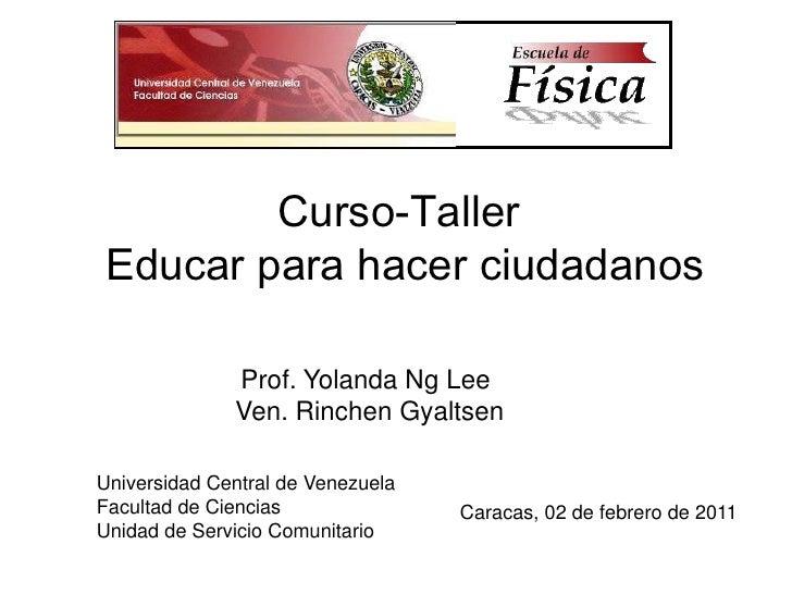 Curso-Taller <br />Educar para hacer ciudadanos<br />Prof. Yolanda Ng Lee<br />Ven. Rinchen Gyaltsen <br />Universidad Cen...