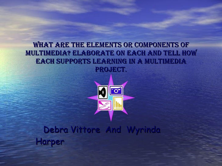 What are the elements or components of multimedia? Elaborate on each and tell how each supports learning in a multimedia p...