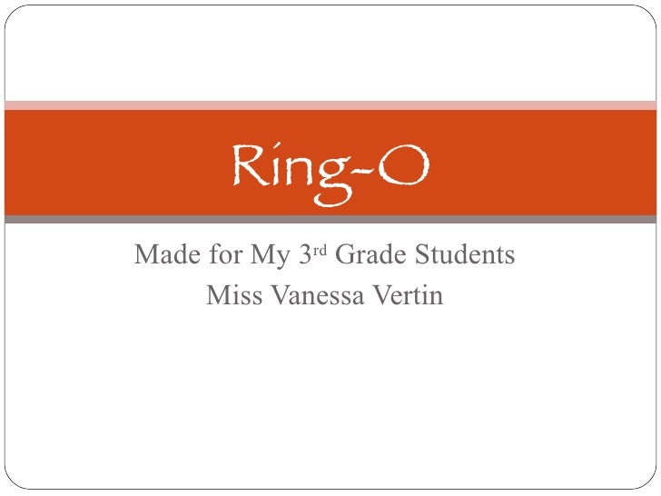 Made for My 3 rd  Grade Students Miss Vanessa Vertin Ring-O