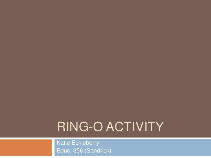 Ring-O Activity<br />Katie Eckleberry<br />Educ. 356 (Sandrick)<br />