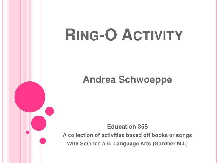 Ring-O Activity<br />Andrea Schwoeppe<br />Education 356<br />A collection of activities based off books or songs<br />Wit...