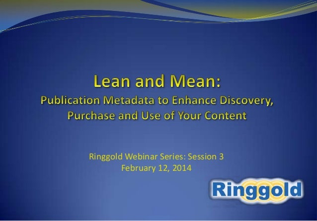 Ringgold Webinar Series: 3. Lean and Mean - Publication Metadata to Enhance Discovery, Purchase and Use of Your Content