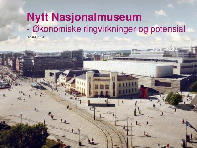 Nytt Nasjonalmuseum- Økonomiske ringvirkninger og potensial18.03.2013