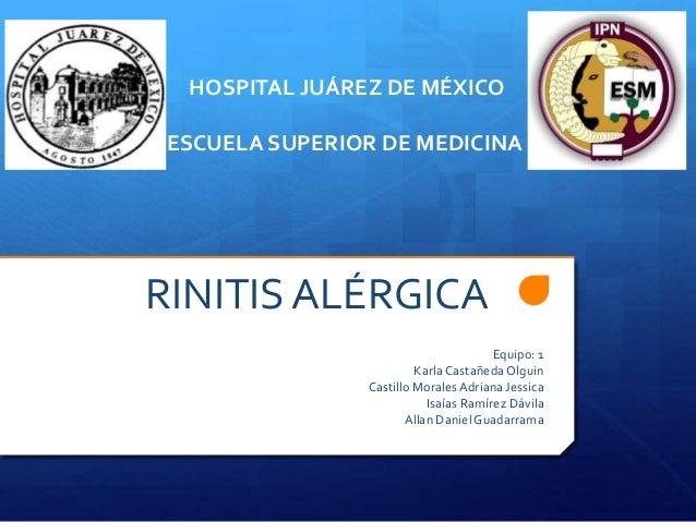 HOSPITAL JUÁREZ DE MÉXICO ESCUELA SUPERIOR DE MEDICINA  RINITIS ALÉRGICA Equipo: 1 Karla Castañeda Olguin Castillo Morales...