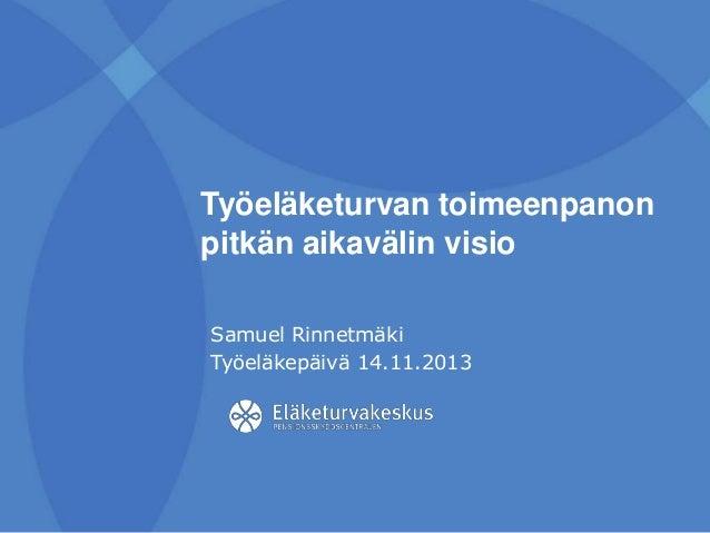 Työeläketurvan toimeenpanon pitkän aikavälin visio Samuel Rinnetmäki Työeläkepäivä 14.11.2013