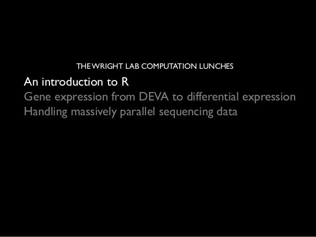 THE WRIGHT LAB COMPUTATION LUNCHES	   An introduction to R	  Gene expression from DEVA to differential expression	  Handli...