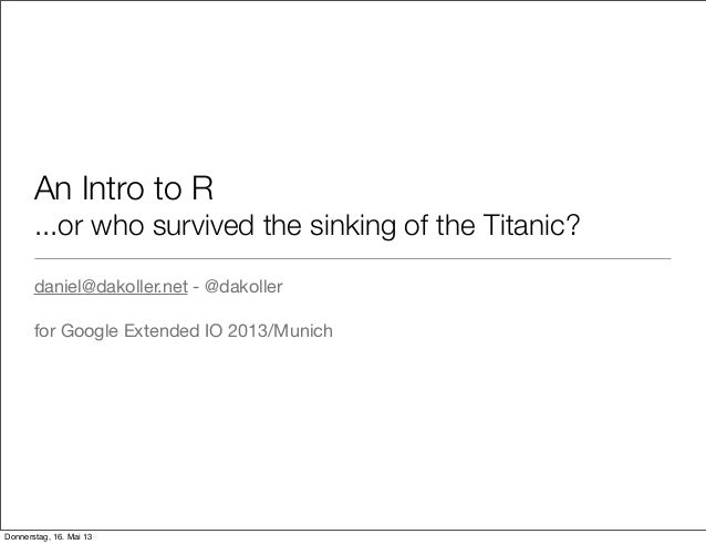 An Intro to R...or who survived the sinking of the Titanic?daniel@dakoller.net - @dakollerfor Google Extended IO 2013/Muni...