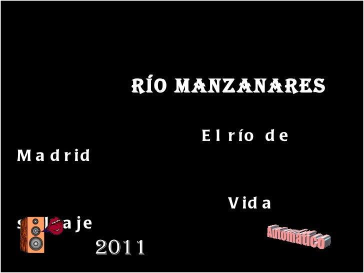 <ul><li>RÍO MANZANARES </li></ul><ul><li>El río de Madrid  </li></ul><ul><li>Vida salvaje </li></ul>2011