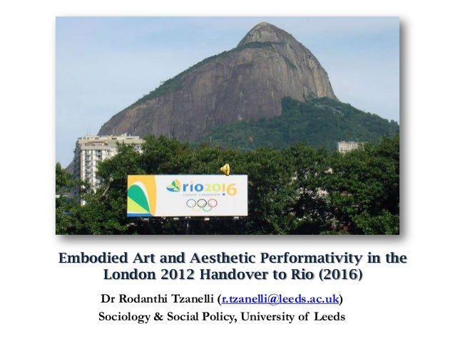 Embodied Art and Aesthetic Performativity in theLondon 2012 Handover to Rio (2016)Dr Rodanthi Tzanelli (r.tzanelli@leeds.a...