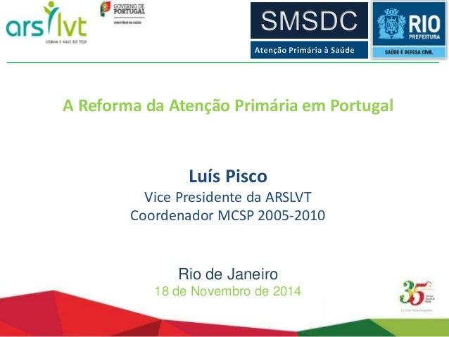 A Reforma da Atenção Primária em Portugal  Luís Pisco  Vice Presidente da ARSLVT  Coordenador MCSP 2005-2010  Rio de Janei...
