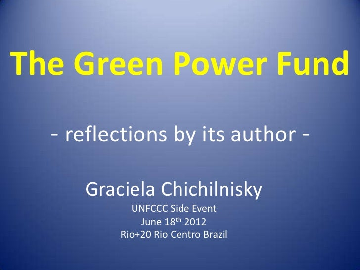 The Green Power Fund  - reflections by its author -     Graciela Chichilnisky           UNFCCC Side Event             June...