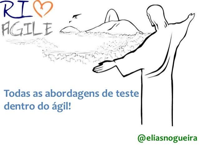 Todas as abordagens de testedentro do ágil!                           @eliasnogueira