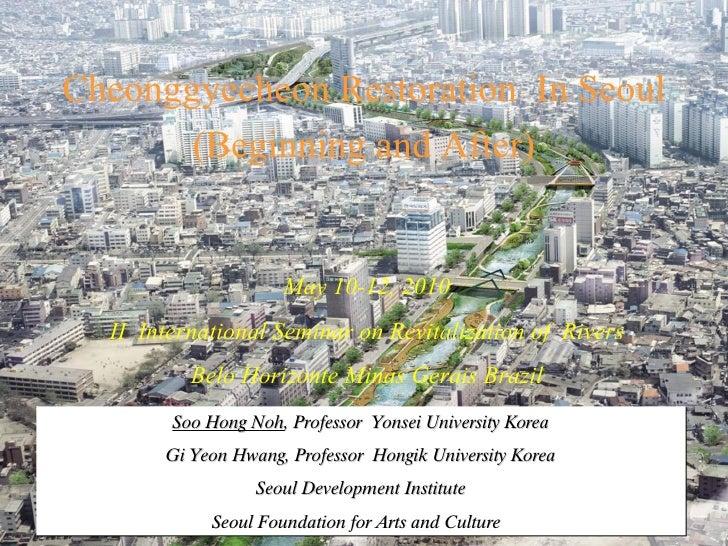 Cheonggyecheon   Restoration  In Seoul (Beginning and After) Soo Hong Noh , Professor  Yonsei University Korea Gi Yeon Hwa...