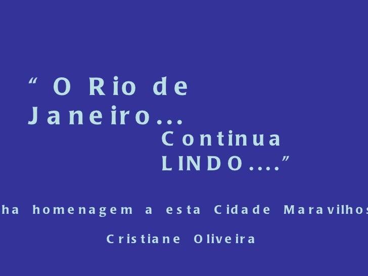 """"""" O Rio de Janeiro... Continua LINDO...."""" Minha  homenagem  a  esta  Cidade  Maravilhosa. Cristiane  Oliveira"""