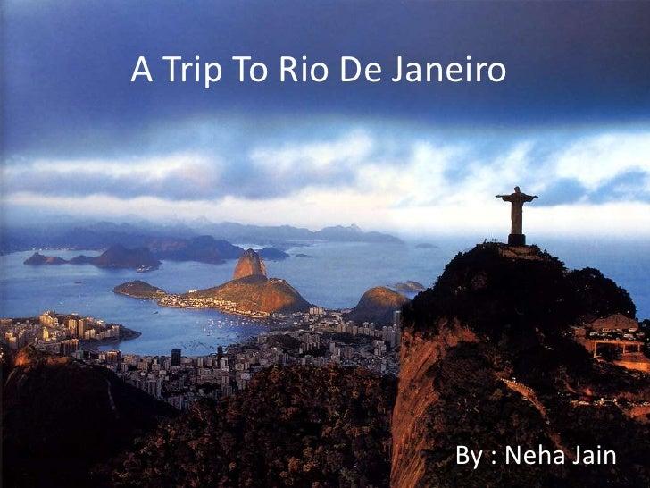 A Trip To Rio De Janeiro<br />By : Neha Jain<br />