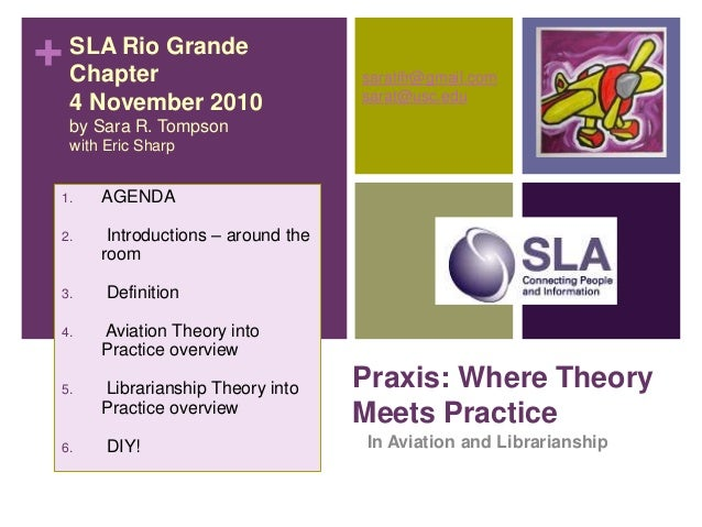 + Praxis: Where Theory Meets Practice In Aviation and Librarianship SLA Rio Grande Chapter 4 November 2010 by Sara R. Tomp...