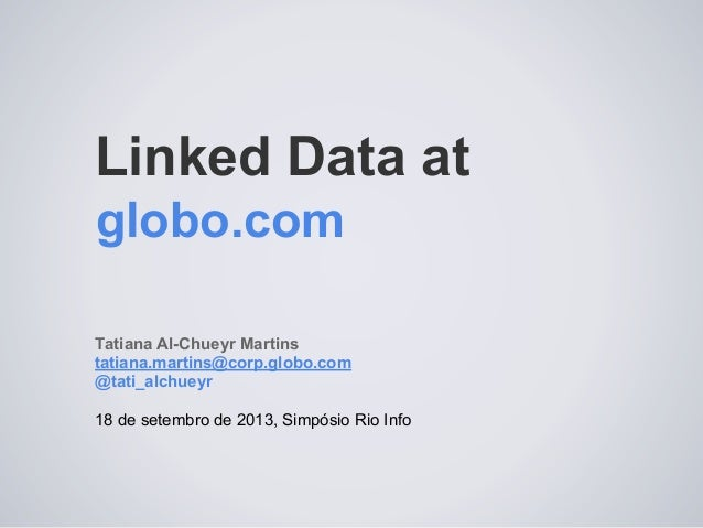 Linked Data at Tatiana Al-Chueyr Martins tatiana.martins@corp.globo.com @tati_alchueyr 18 de setembro de 2013, Simpósio Ri...