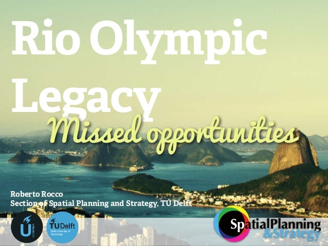 Rio Olympic Legacy Roberto Rocco Section of Spatial Planning and Strategy, TU Delft Missed opportunities SpatialPlanning &...