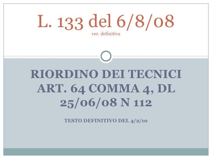 RIORDINO DEI TECNICI ART. 64 COMMA 4, DL 25/06/08 N 112 TESTO DEFINITIVO DEL 4/2/10 L. 133 del 6/8/08 ver. definitiva