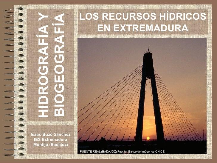 HIDROGRAFÍA Y BIOGEOGRAFÍA Isaac Buzo Sánchez IES Extremadura Montijo (Badajoz) LOS RECURSOS HÍDRICOS EN EXTREMADURA PUENT...