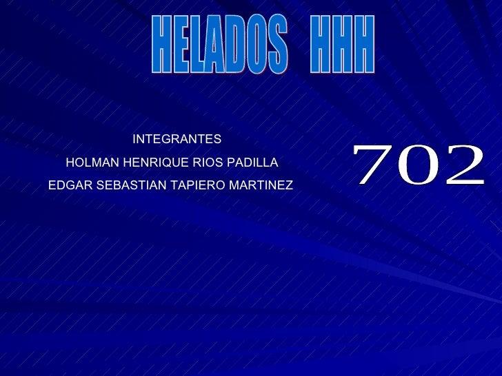 HELADOS  HHH INTEGRANTES HOLMAN HENRIQUE RIOS PADILLA EDGAR SEBASTIAN TAPIERO MARTINEZ 702