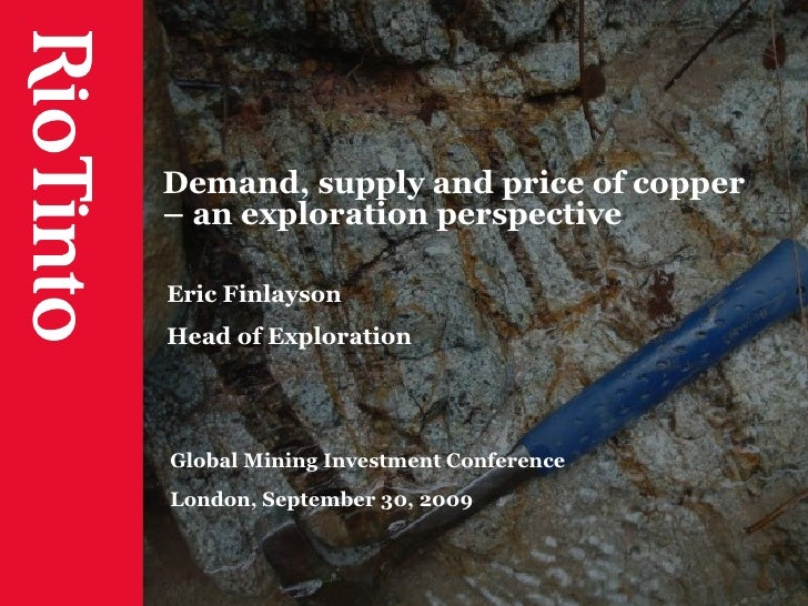 Demand, supply and price of copper – an exploration perspective Eric Finlayson Head of Exploration Global Mining Investmen...