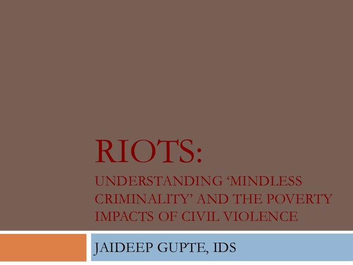 "RIOTS:UNDERSTANDING ""MINDLESSCRIMINALITY"" AND THE POVERTYIMPACTS OF CIVIL VIOLENCEJAIDEEP GUPTE, IDS"