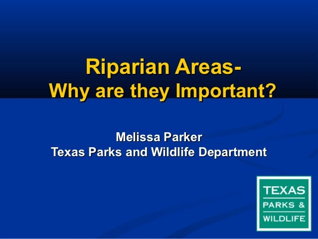 Riparian Areas-Why are they Important?          Melissa ParkerTexas Parks and Wildlife Department