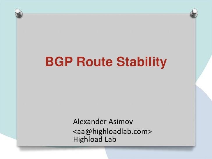 BGP Route Stability    Alexander Asimov    <aa@highloadlab.com>    Highload Lab