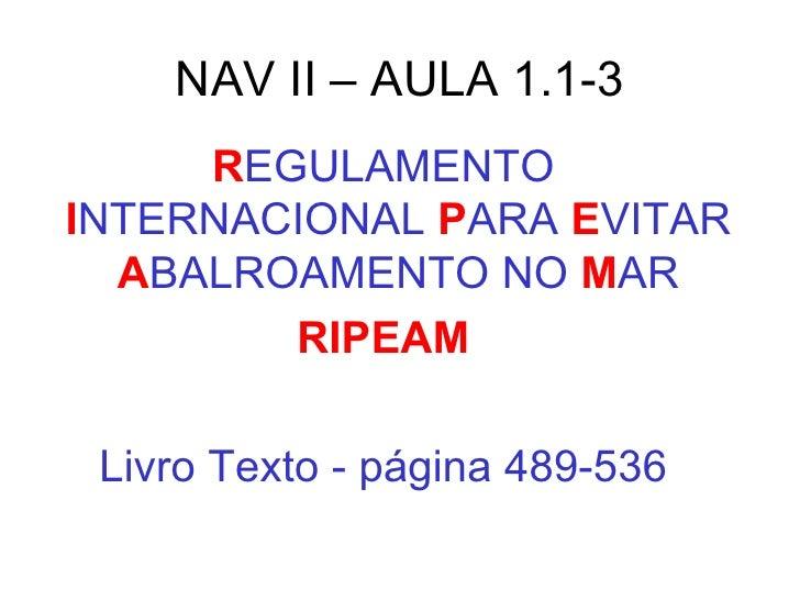 NAV II – AULA 1.1-3 <ul><li>R EGULAMENTO  I NTERNACIONAL  P ARA  E VITAR  A BALROAMENTO NO  M AR </li></ul><ul><li>RIPEAM ...