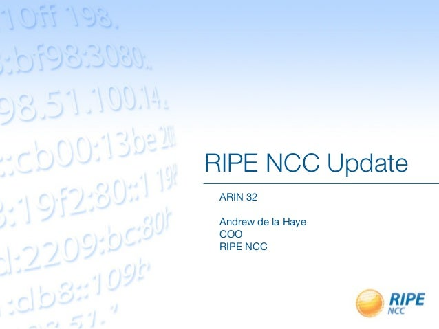 RIPE NCC Update ARIN 32 Andrew de la Haye COO RIPE NCC