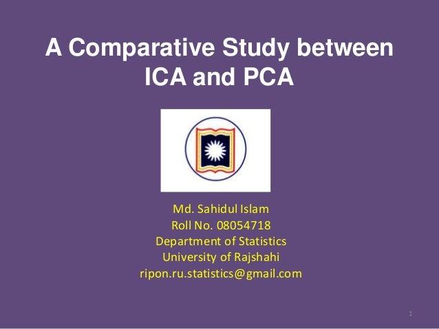 A Comparative Study between ICA and PCA  Md. Sahidul Islam Roll No. 08054718 Department of Statistics University of Rajsha...