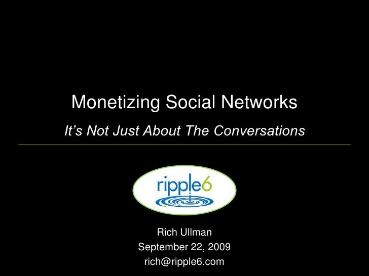 Monetizing Social NetworksIt's Not Just About The Conversations<br />Rich Ullman <br />September 22, 2009<br />rich@ripple...