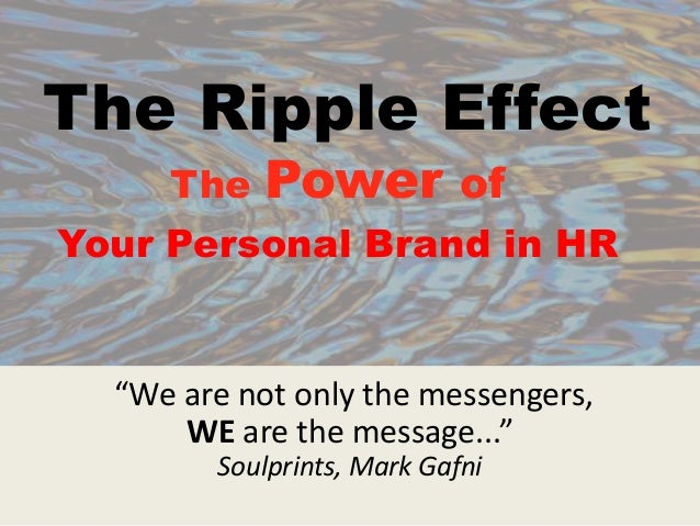 "The Ripple Effect The Power of Your Personal Brand in HR ""We are not only the messengers, WE are the message..."" Soulprint..."