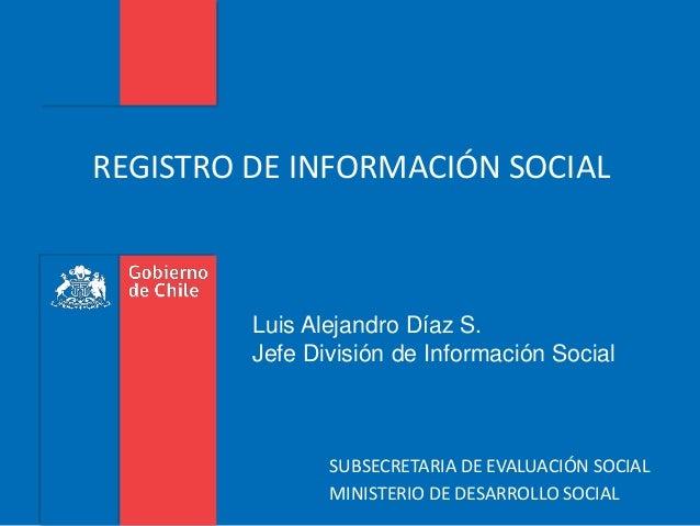 REGISTRO DE INFORMACIÓN SOCIAL  Luis Alejandro Díaz S.  Jefe División de Información Social  SUBSECRETARIA DE EVALUACIÓN S...