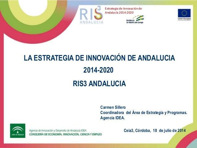 LA ESTRATEGIA DE INNOVACIÓN DE ANDALUCIA 2014-2020 RIS3 ANDALUCIA Estrategia de Innovación de Andalucía 2014-2020 Ceia3, C...