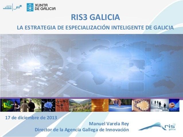 RIS3 GALICIA LA ESTRATEGIA DE ESPECIALIZACIÓN INTELIGENTE DE GALICIA  17 de diciembre de 2013  Manuel Varela Rey Director ...