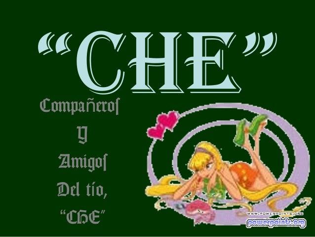 """""""CHE""""Compañeros    Y  Amigos  Del tío,  """"CHE"""""""