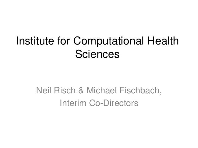 Institute for Computational Health Sciences Neil Risch & Michael Fischbach, Interim Co-Directors