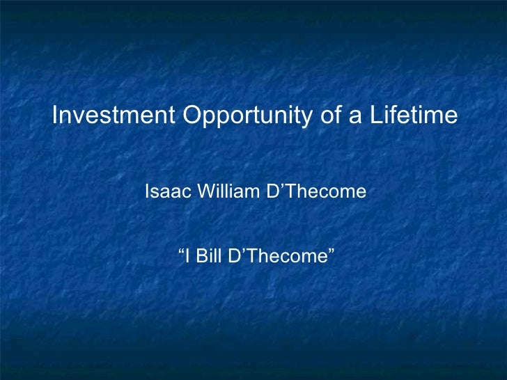 "Investment Opportunity of a Lifetime        Isaac William D'Thecome           ""I Bill D'Thecome"""