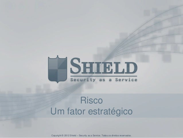 RiscoUm fator estratégicoCopyright © 2012 Shield – Security as a Service. Todos os direitos reservados.