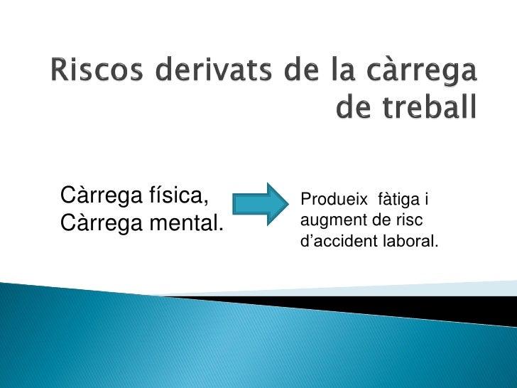 Càrrega física,   Produeix fàtiga iCàrrega mental.   augment de risc                  d'accident laboral.