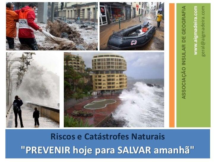 """ASSOCIAÇÃO INSULAR DE GEOGRAFIA<br />www.aigmadeira.com<br />geral@aigmadeira.com<br />Riscos e CatástrofesNaturais<br />""""..."""