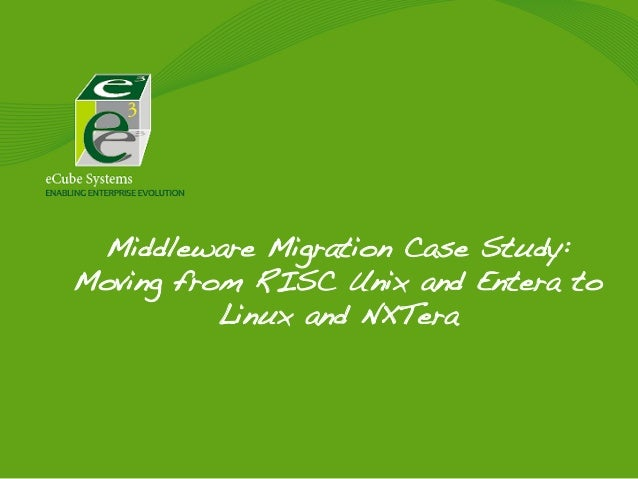 Middleware Migration Case Study: Moving from RISC Unix and Entera to Linux and NXTera!